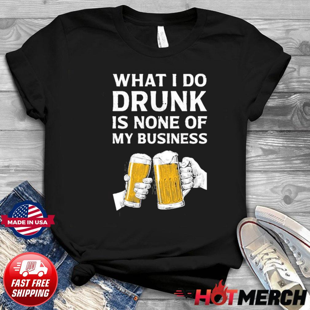 Beer what i do drunk is none of my business t-shirt
