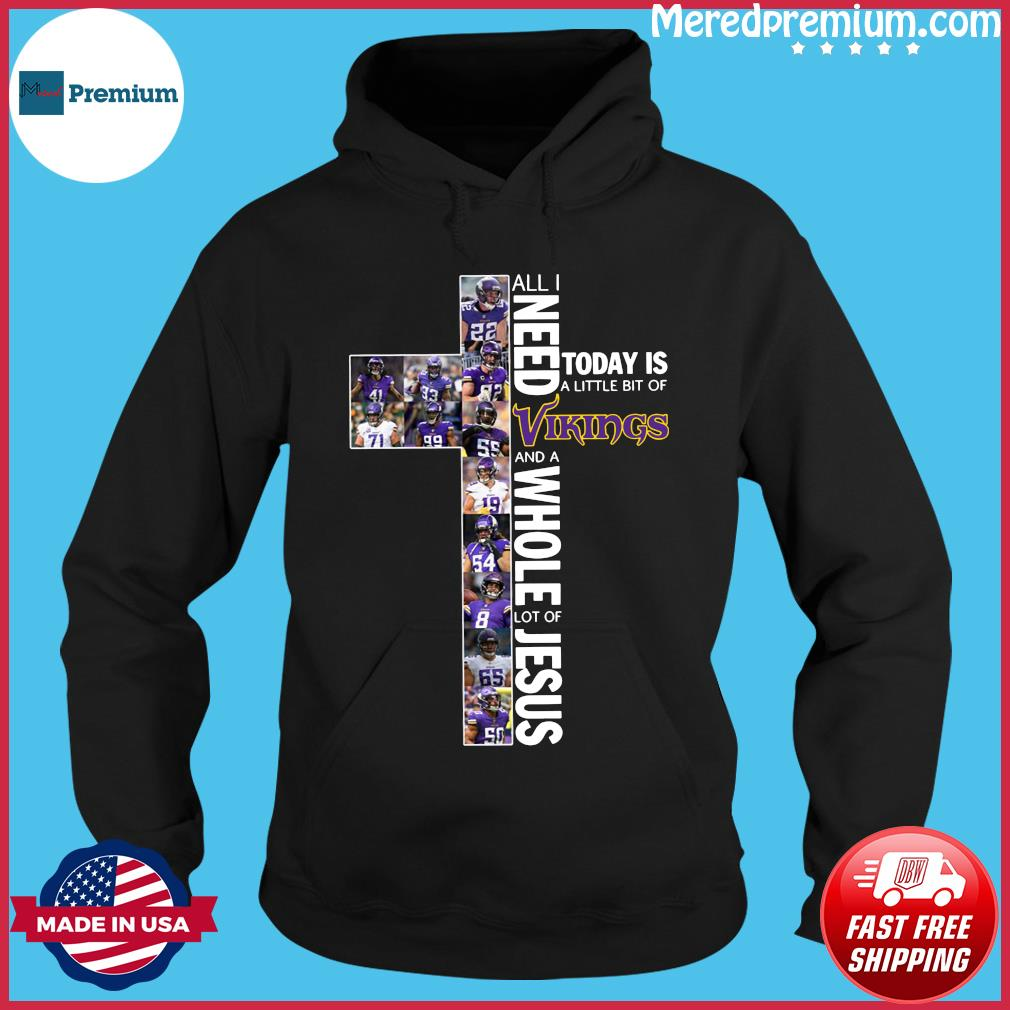 All Need Today Is A Little Bit Of Vikings And A Whole Lot Of Jesus Shirt Hoodie