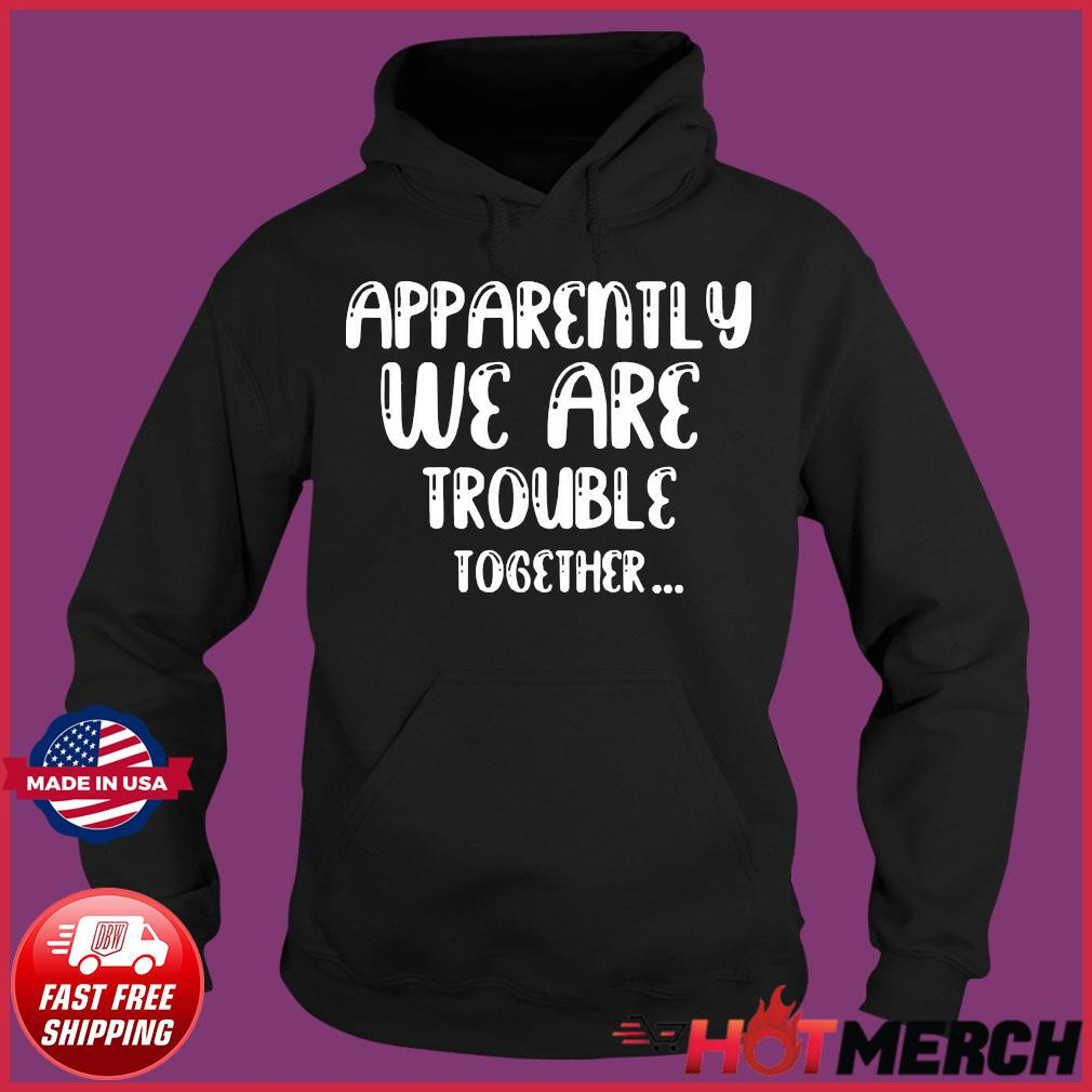 apparently-we-are-trouble-together-t-s Hoodie