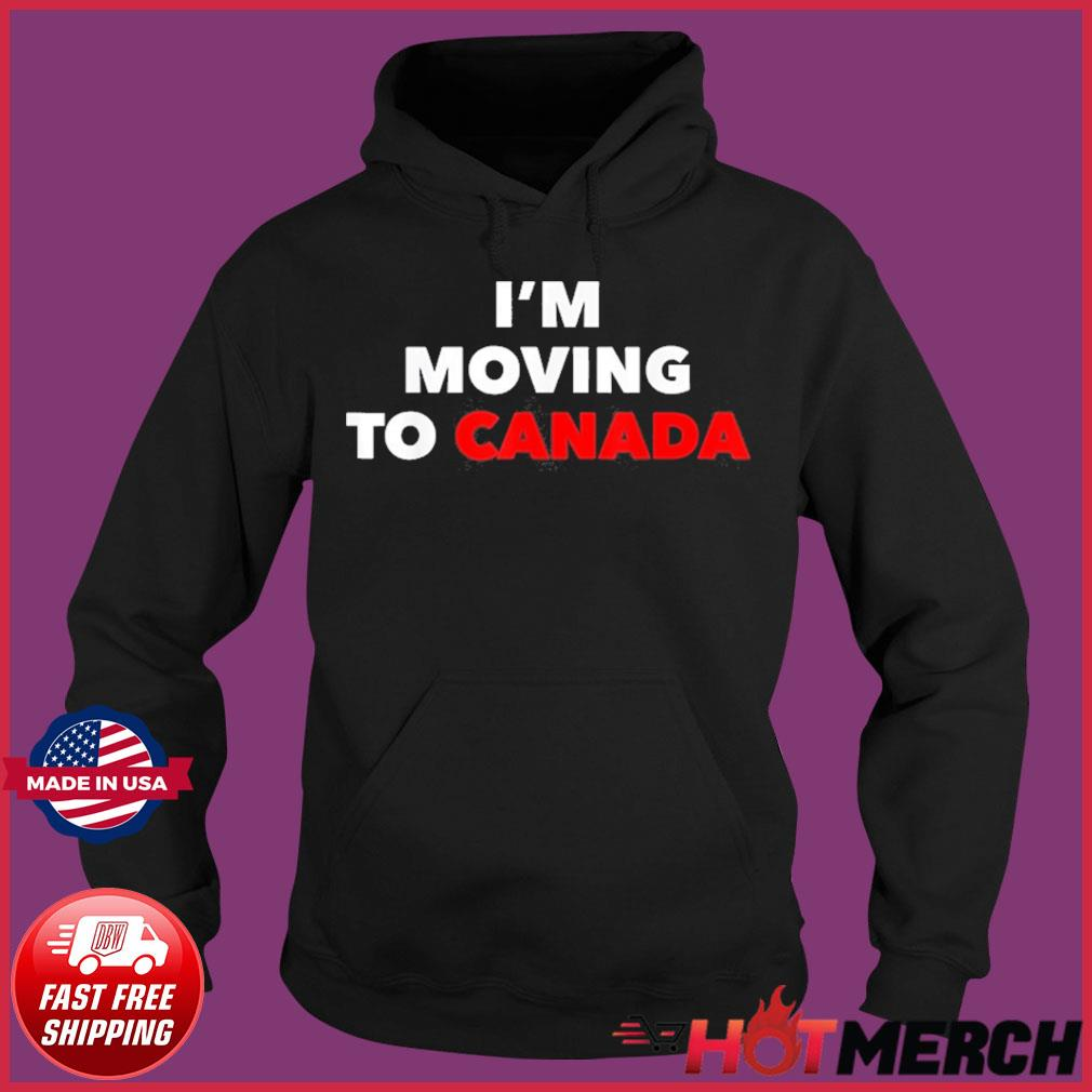 I'm Moving To Canada Shirt Hoodie