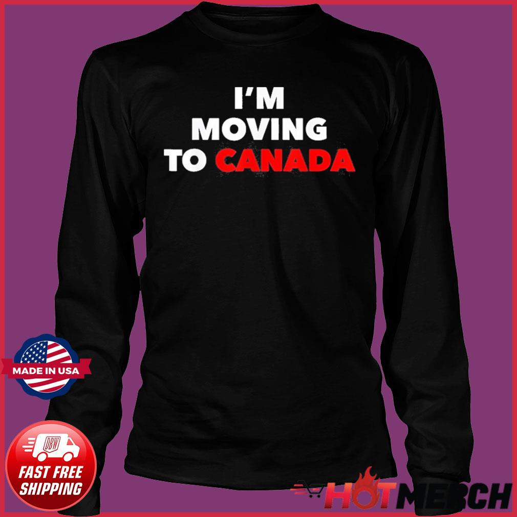 I'm Moving To Canada Shirt Long Sleeve