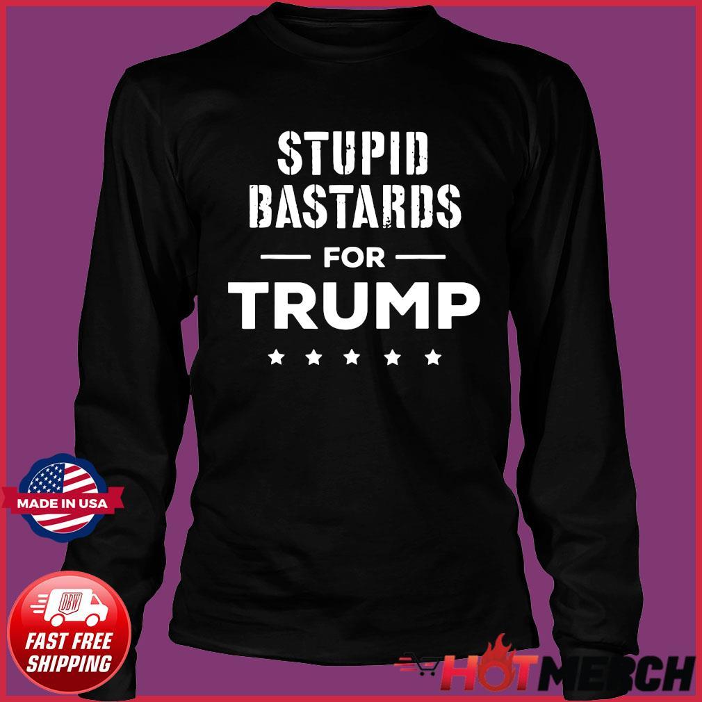 Stupid Bastards for Trump 2020 Shirt Long Sleeve