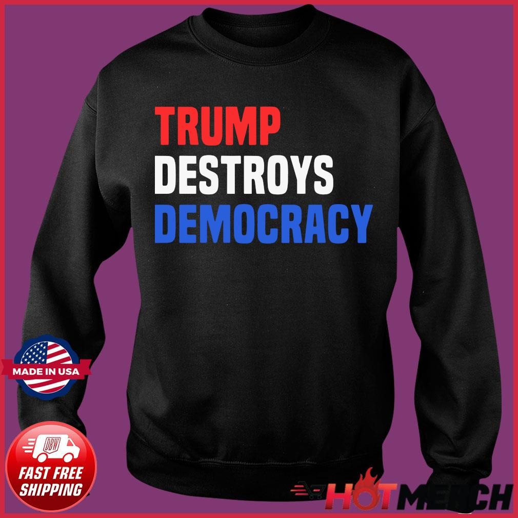 Trump Destroys Democracy Shirt Sweater