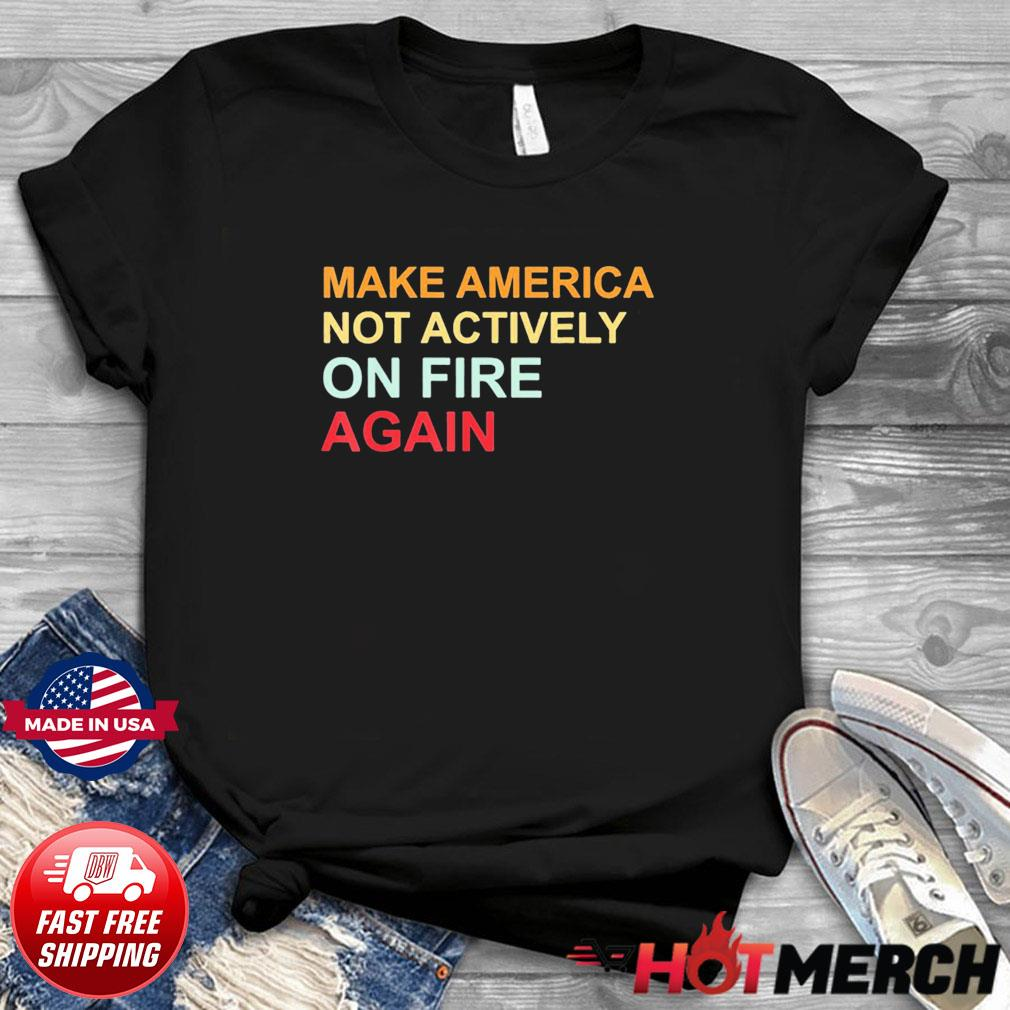 Make America Not Actively On Fire Again Shirt