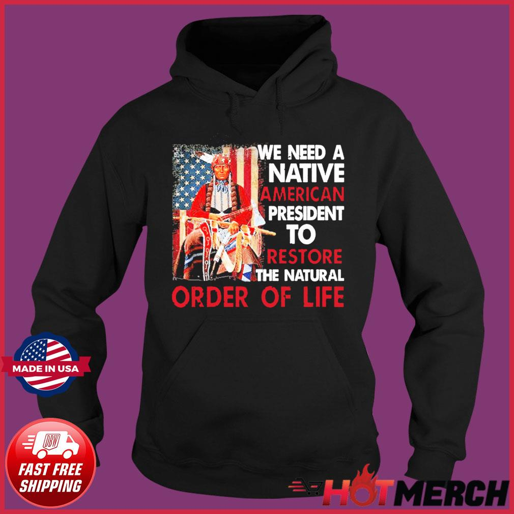 We Need A Native American President To Restore The Natural Order Of Life Tee Shirts Hoodie