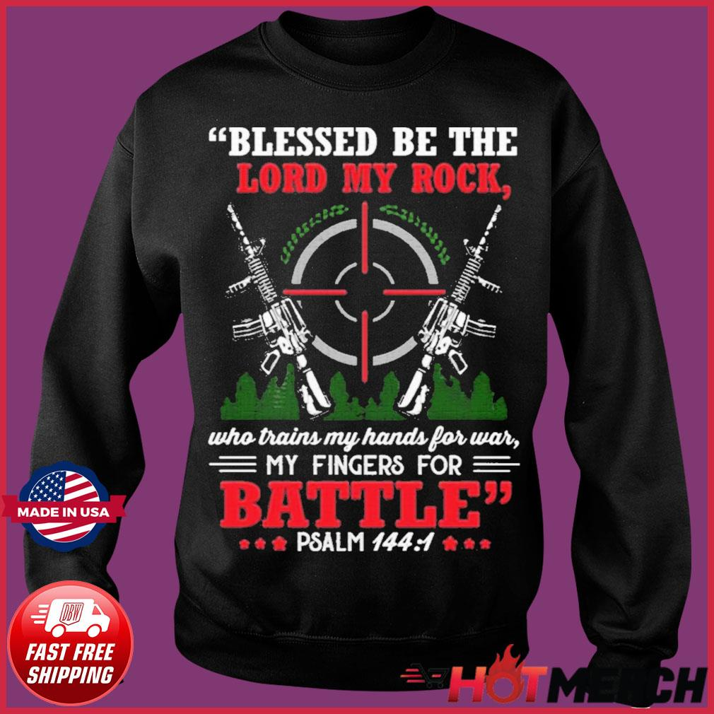 Blessed Be The Lord My Rock Who Trains My Hands For War My Fingers For Battle Psalm 144 1 Shirt Sweater