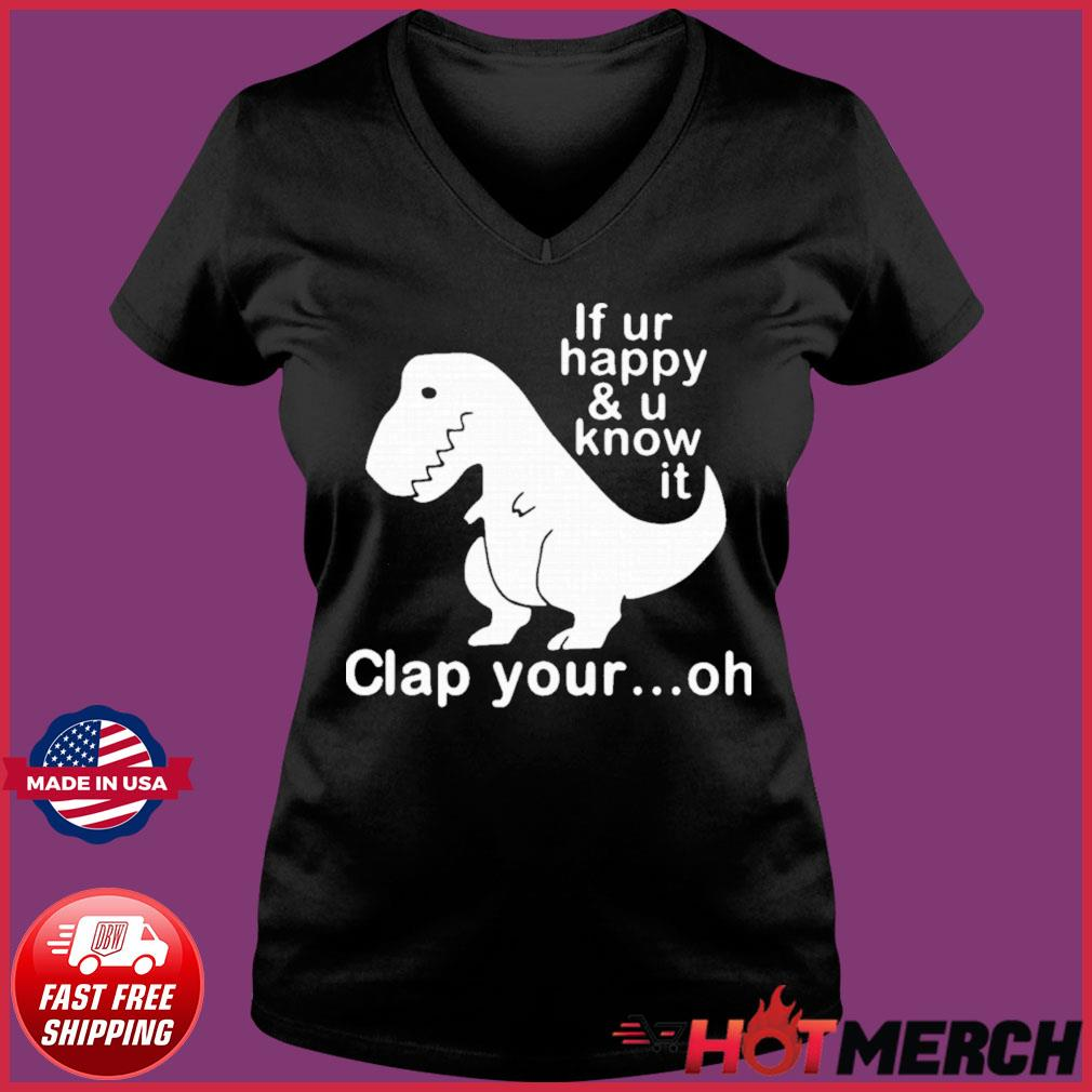 Dinosaur If Ur Happy And U Know It Clap Your Oh Shirt Ladies V-neck Tee