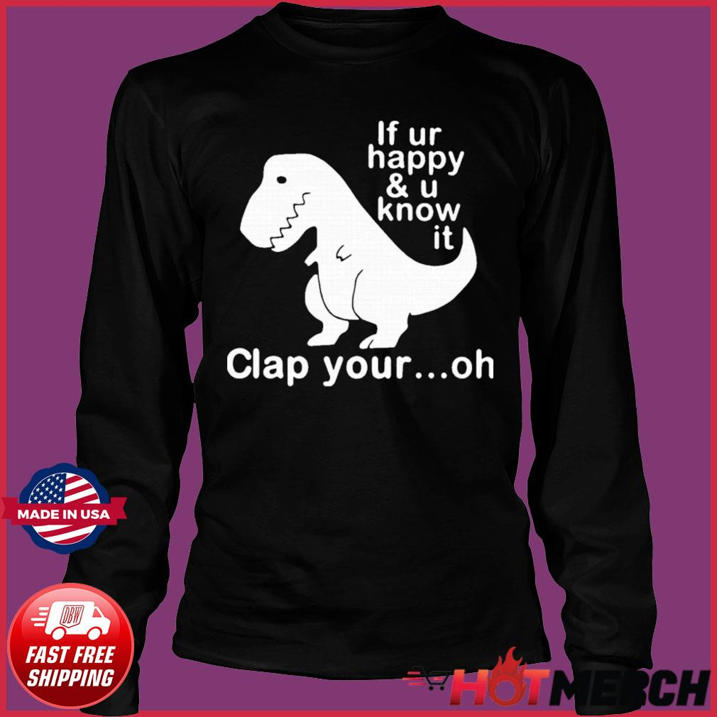 Dinosaur If Ur Happy And U Know It Clap Your Oh Shirt Long Sleeve