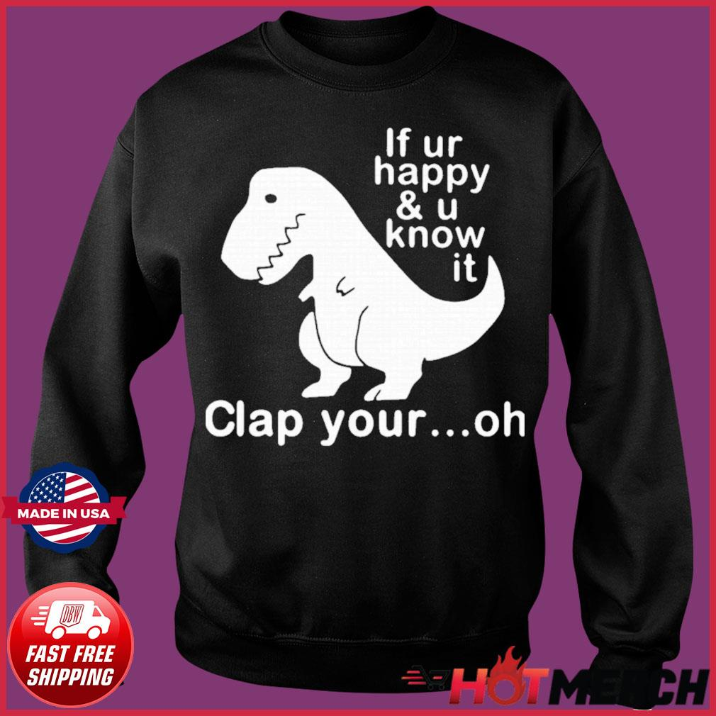 Dinosaur If Ur Happy And U Know It Clap Your Oh Shirt Sweater