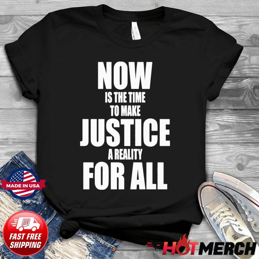 Dr. Martin Luther King Now Is The Time To Make Justice A Reality For All Shirt