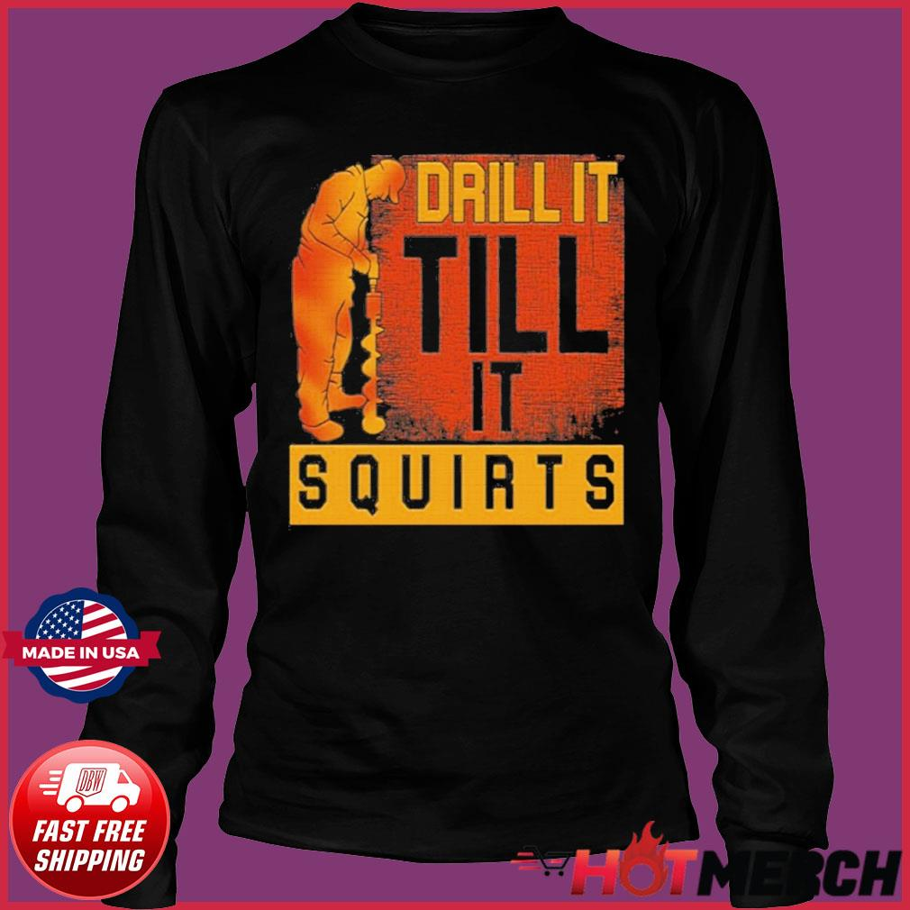 Drill It Till It Squirts Shirt Long Sleeve