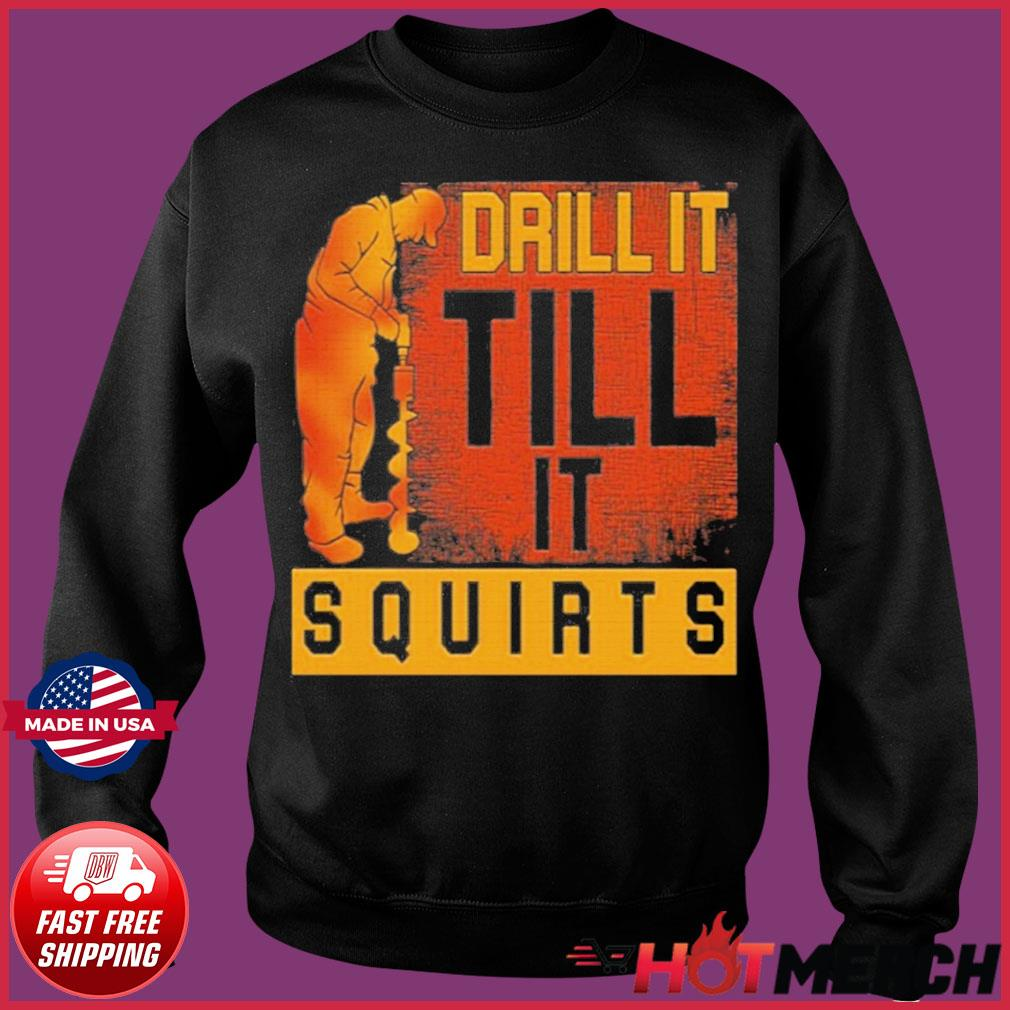 Drill It Till It Squirts Shirt Sweater