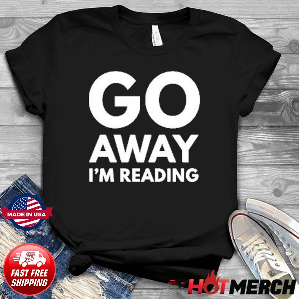 Go Away I'm Reading Shirt
