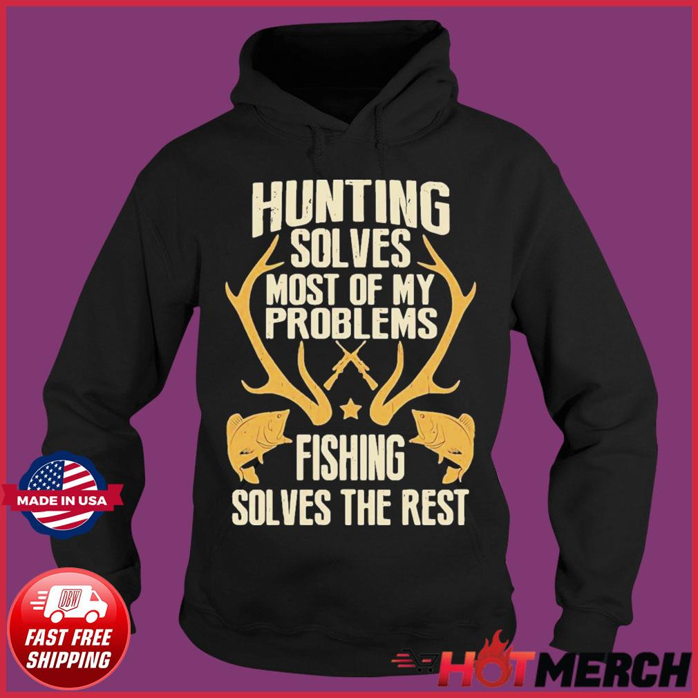 Hunting Solves Most Of My Problems Fishing Solves The Rest Shirt Hoodie