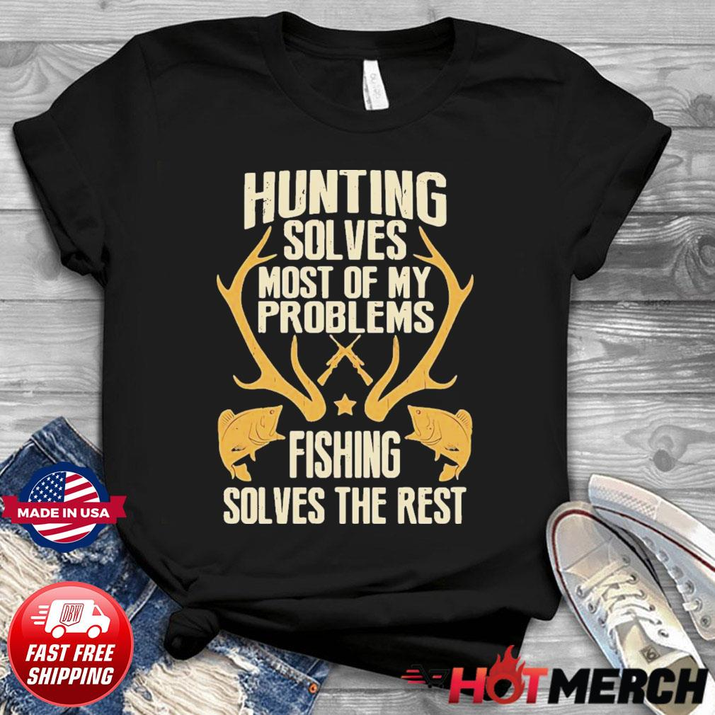 Hunting Solves Most Of My Problems Fishing Solves The Rest Shirt