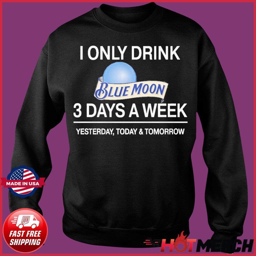 I Only Drink Blue Moon 3 Days A Week Shirt Sweater