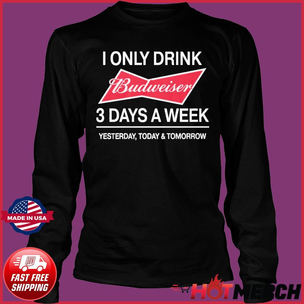 I Only Drink Budweiser 3 Days A Week Shirt Long Sleeve