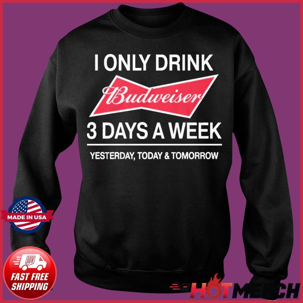 I Only Drink Budweiser 3 Days A Week Shirt Sweater