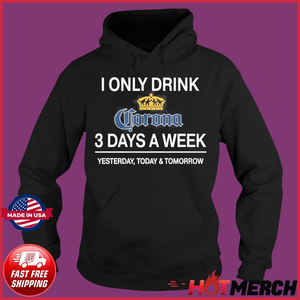 I Only Drink Corona 3 Days A Week Shirt Hoodie