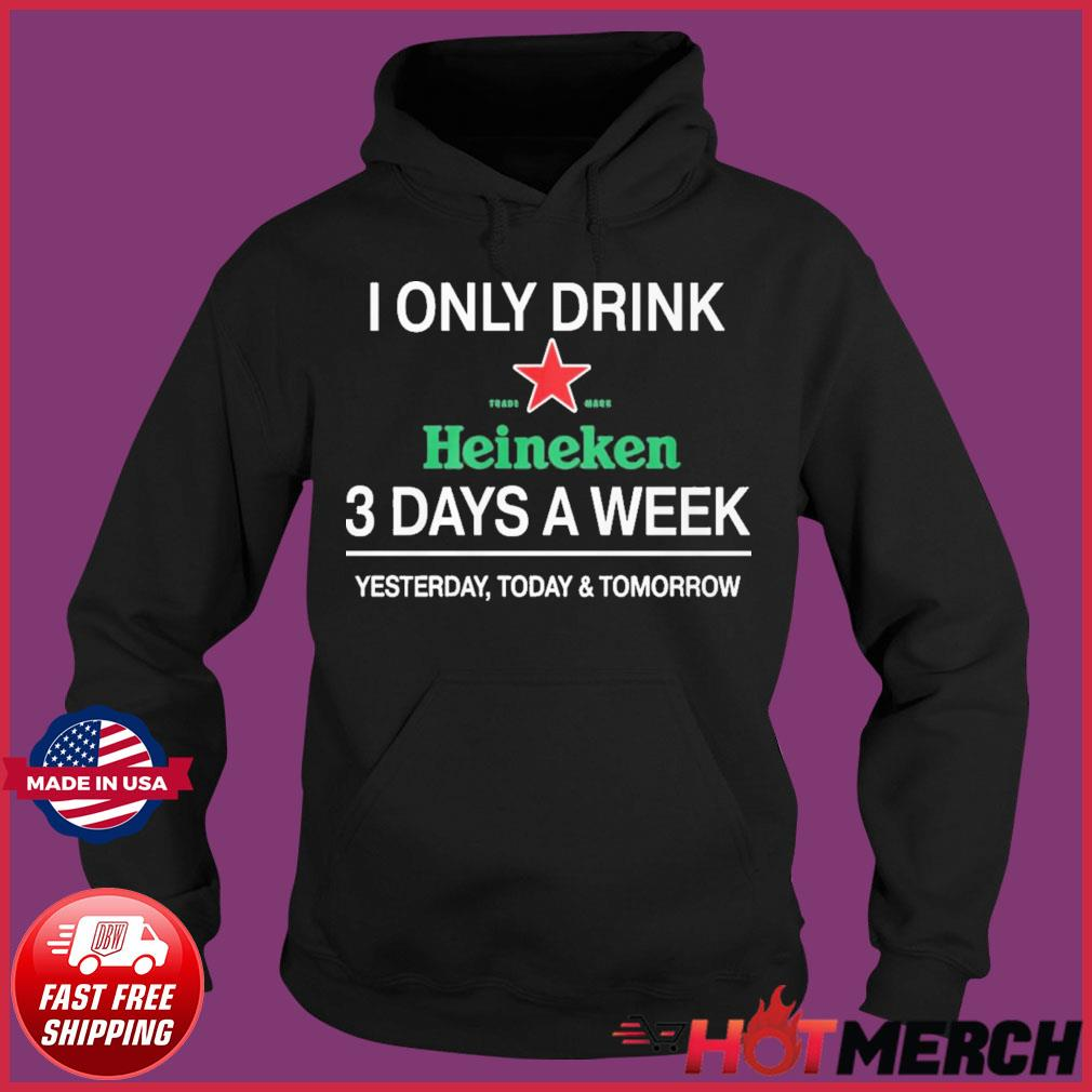 I Only Drink Heineken 3 Days A Week Shirt Hoodie