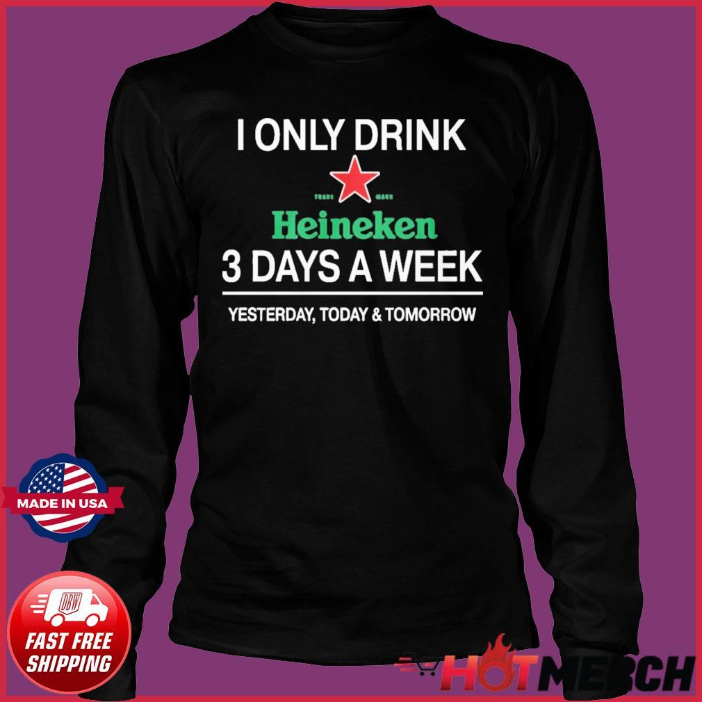 I Only Drink Heineken 3 Days A Week Shirt Long Sleeve