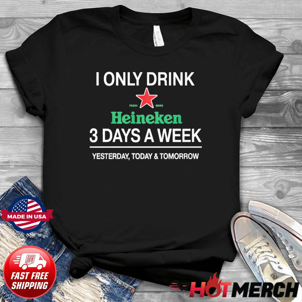I Only Drink Heineken 3 Days A Week Shirt